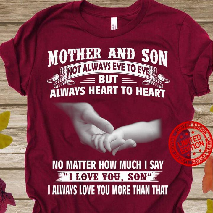 Mother And Son Not Always Eye To Eye But Always Heart To Heart No Matter How Much I Say I Love You Son I Always Love You More Than That Shirt